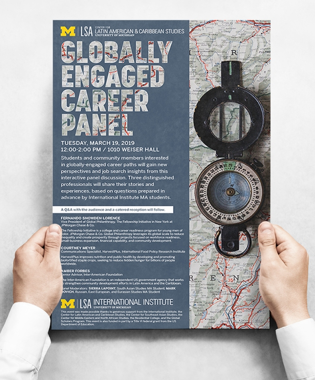 Client: Center for Latin American and Caribbean Studies, University of Michigan; Brief: Create a poster that engages students and community members in participating in learning workshops on career paths and job search insights on global engagement. Aside from the event information, it was important to the client to highlight the distinguished professionals who will be sharing their stories and experiences at the event.